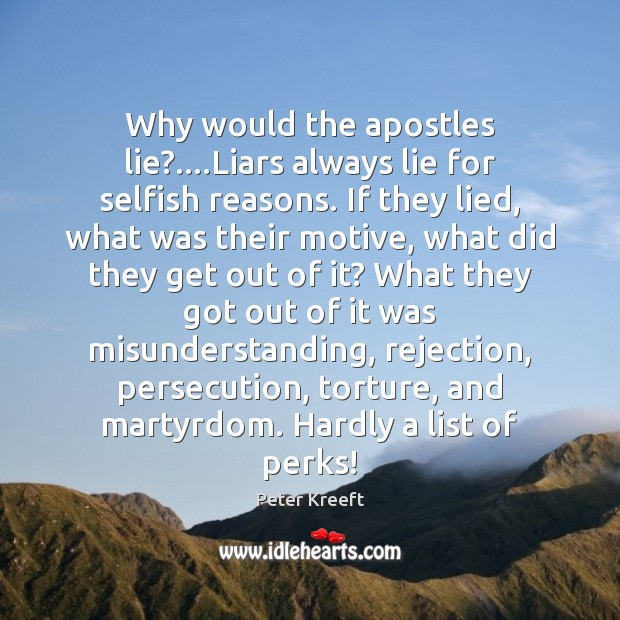 Why would the apostles lie?….Liars always lie for selfish reasons. If Image