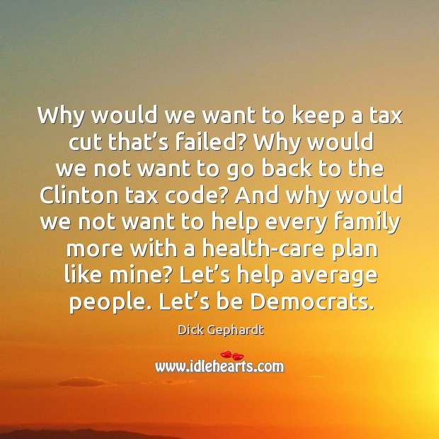 Why would we want to keep a tax cut that's failed? why would we not want to go back to the Image