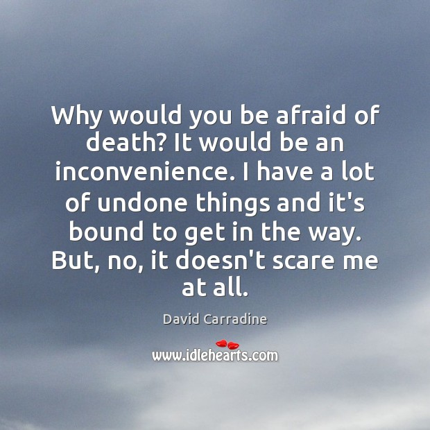 Image, Why would you be afraid of death? It would be an inconvenience.