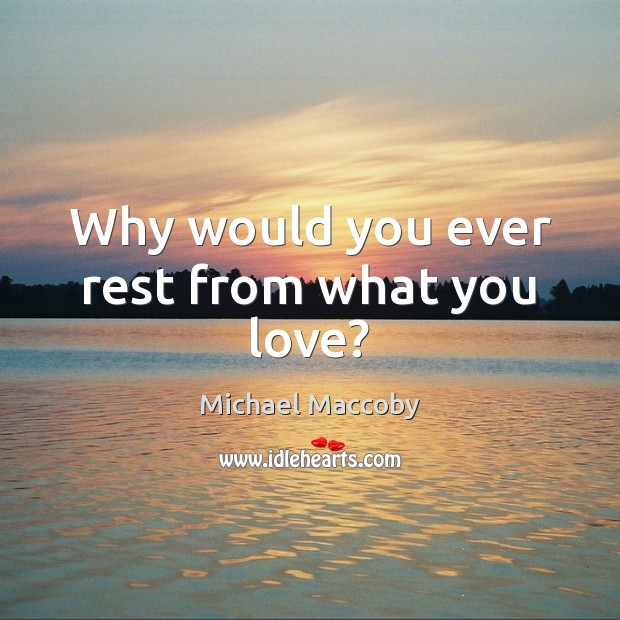 Why would you ever rest from what you love? Image