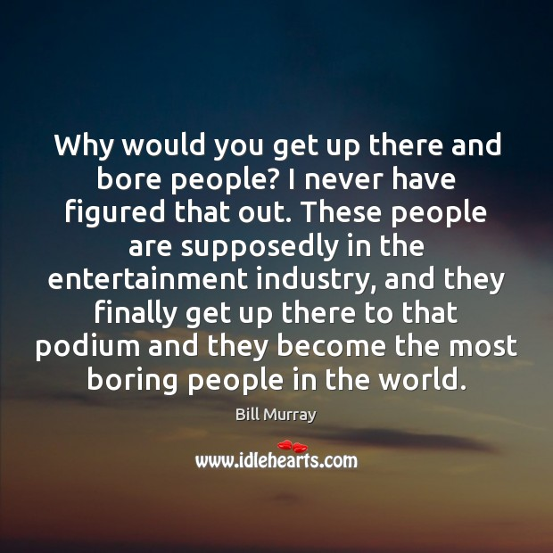 Why would you get up there and bore people? I never have Image