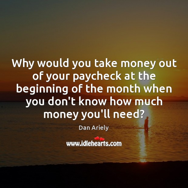 Why would you take money out of your paycheck at the beginning Dan Ariely Picture Quote