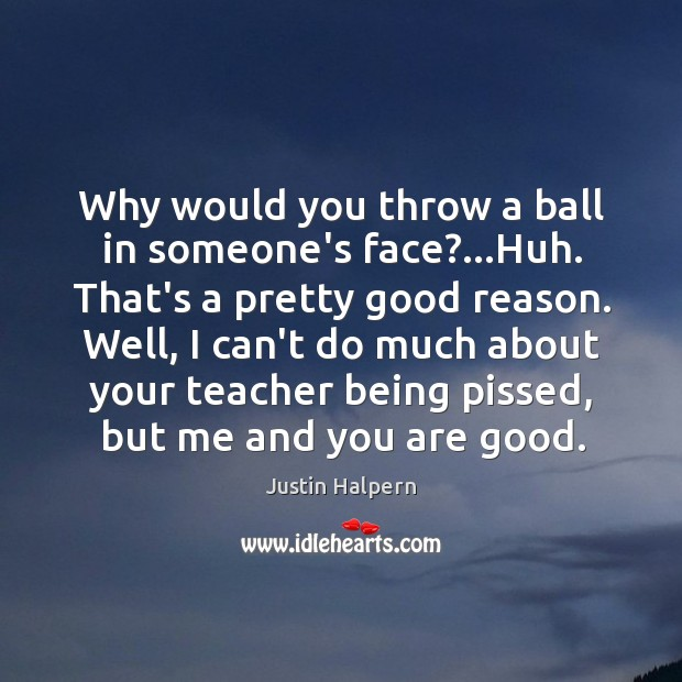 Why would you throw a ball in someone's face?…Huh. That's a Justin Halpern Picture Quote