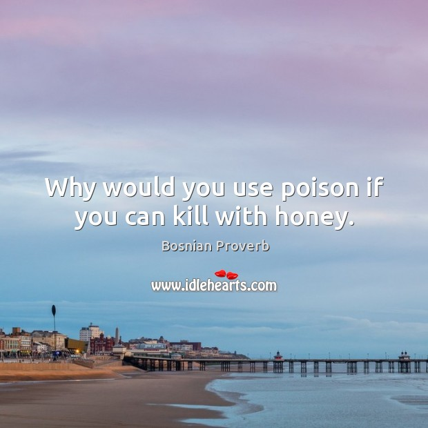 Image, Why would you use poison if you can kill with honey.