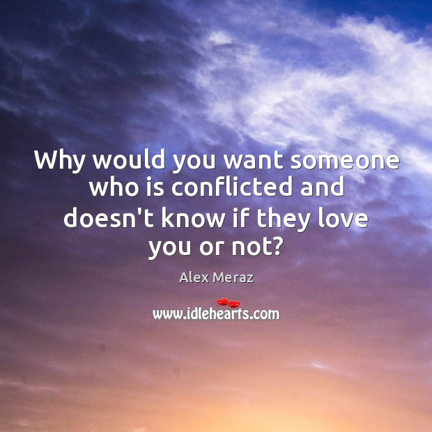Image, Why would you want someone who is conflicted and doesn't know if they love you or not?