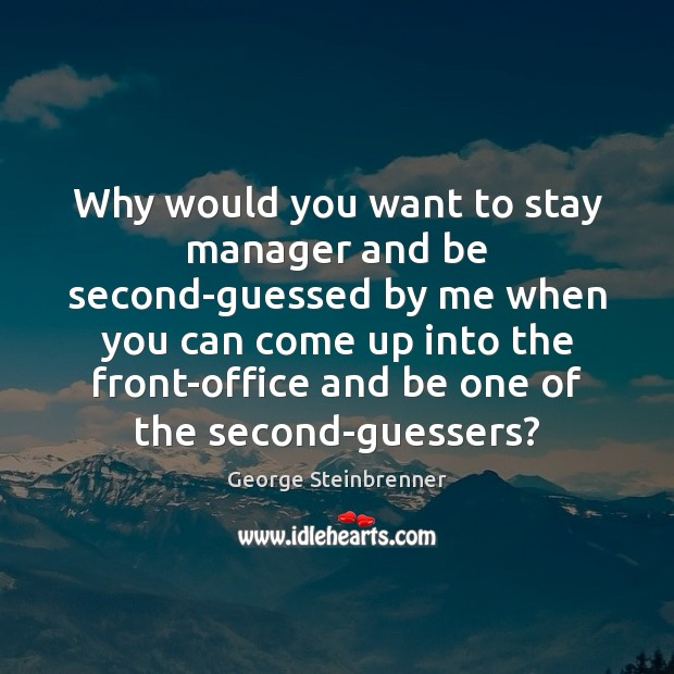 Why would you want to stay manager and be second-guessed by me George Steinbrenner Picture Quote