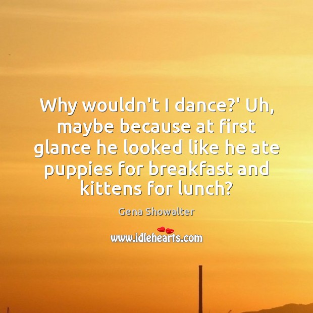 Gena Showalter Picture Quote image saying: Why wouldn't I dance?' Uh, maybe because at first glance he