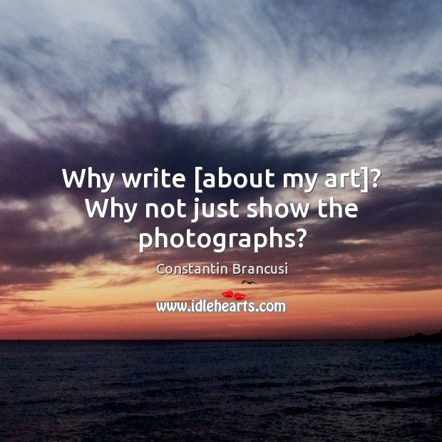 Why write [about my art]? Why not just show the photographs? Image