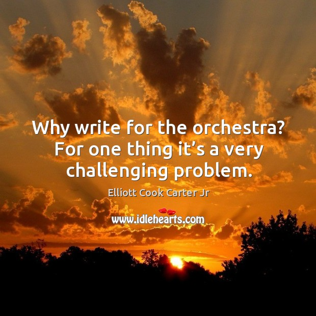 Why write for the orchestra? for one thing it's a very challenging problem. Elliott Cook Carter Jr Picture Quote