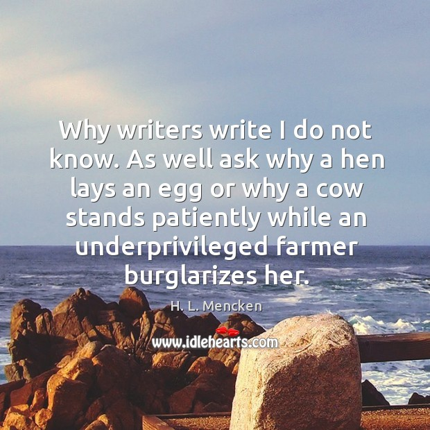 Why writers write I do not know. As well ask why a Image