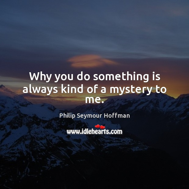 Why you do something is always kind of a mystery to me. Philip Seymour Hoffman Picture Quote