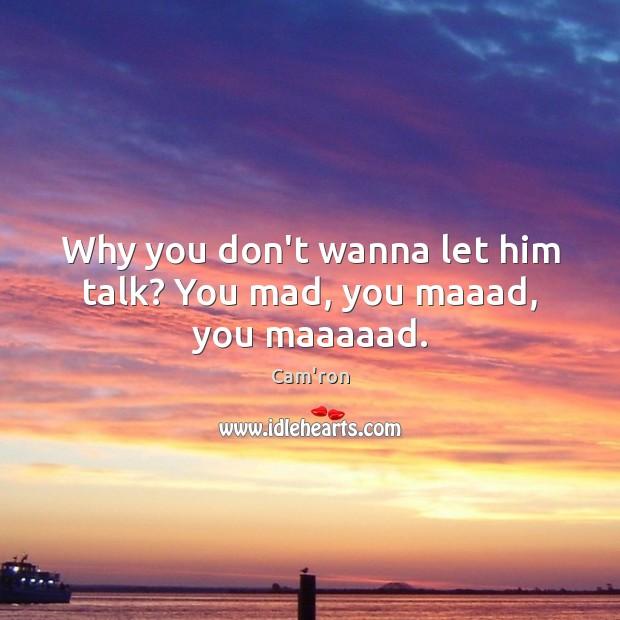 Why you don't wanna let him talk? You mad, you maaad, you maaaaad. Image