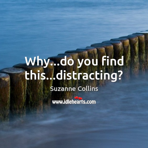 Why…do you find this…distracting? Image