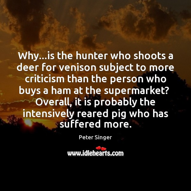Why…is the hunter who shoots a deer for venison subject to Peter Singer Picture Quote