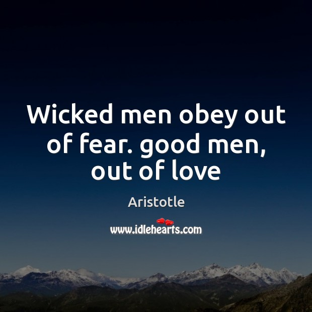 Wicked men obey out of fear. good men, out of love Image