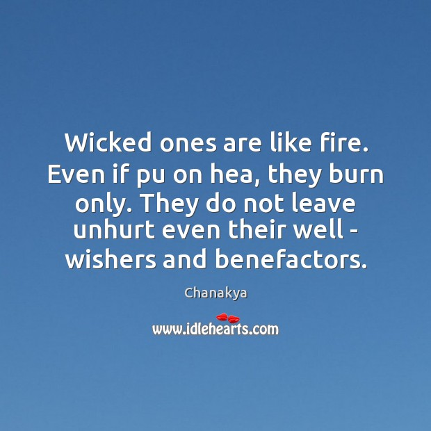 Wicked ones are like fire. Even if pu on hea, they burn Chanakya Picture Quote