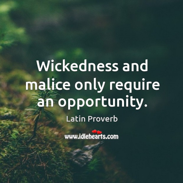 Image, Wickedness and malice only require an opportunity.