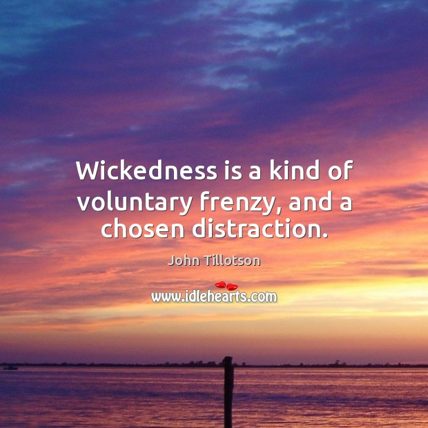 Wickedness is a kind of voluntary frenzy, and a chosen distraction. John Tillotson Picture Quote