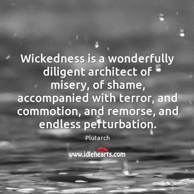 Wickedness is a wonderfully diligent architect of misery, of shame, accompanied with Image