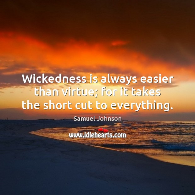 Wickedness is always easier than virtue; for it takes the short cut to everything. Image