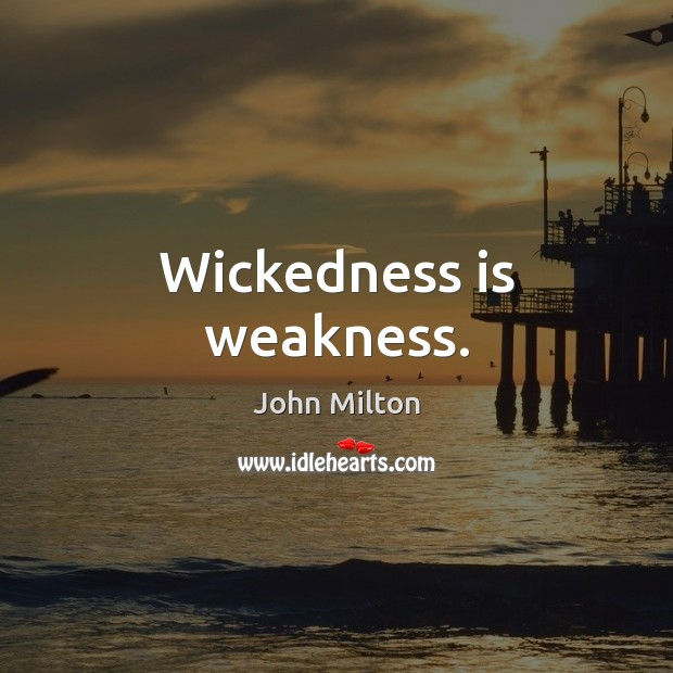 Wickedness is weakness. John Milton Picture Quote