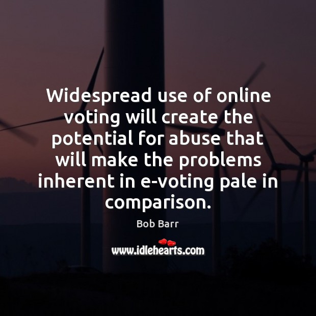 Widespread use of online voting will create the potential for abuse that Bob Barr Picture Quote
