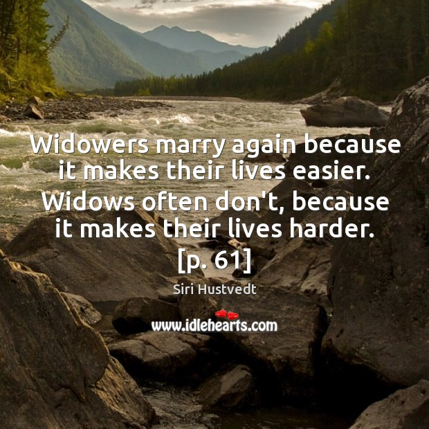 Widowers marry again because it makes their lives easier. Widows often don't, Siri Hustvedt Picture Quote