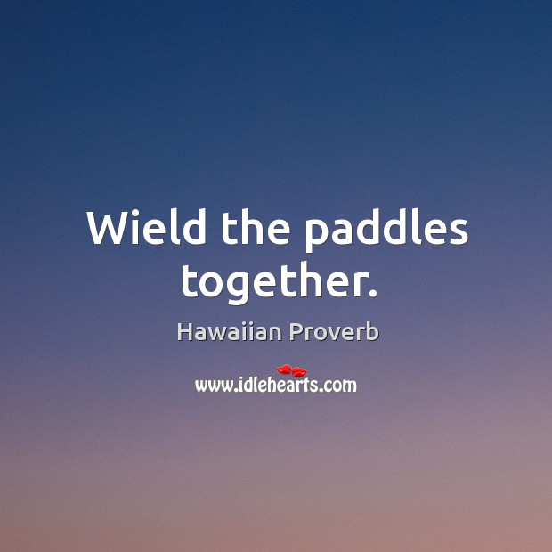Wield the paddles together. Hawaiian Proverbs Image