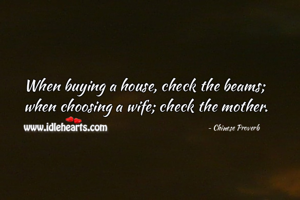 When buying a house, check the beams; when choosing a wife; check the mother. Chinese Proverbs Image