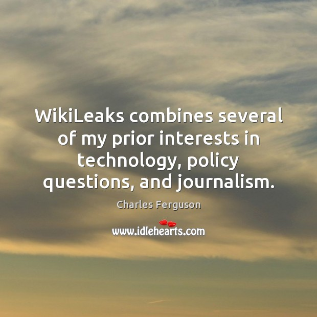 WikiLeaks combines several of my prior interests in technology, policy questions, and Charles Ferguson Picture Quote