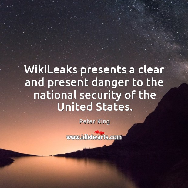 Wikileaks presents a clear and present danger to the national security of the united states. Peter King Picture Quote