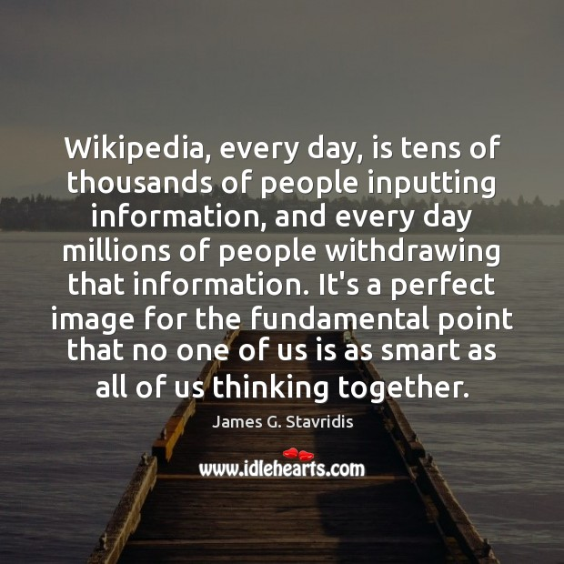 Image, Wikipedia, every day, is tens of thousands of people inputting information, and