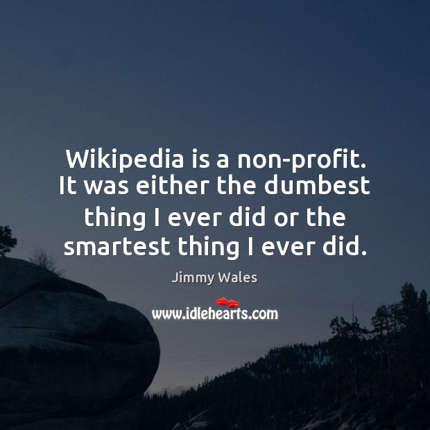 Wikipedia is a non-profit. It was either the dumbest thing I ever Jimmy Wales Picture Quote