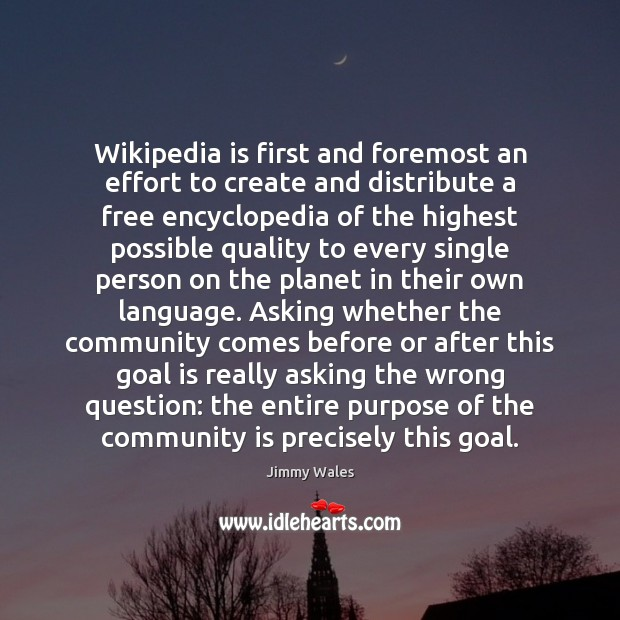 Wikipedia is first and foremost an effort to create and distribute a Jimmy Wales Picture Quote