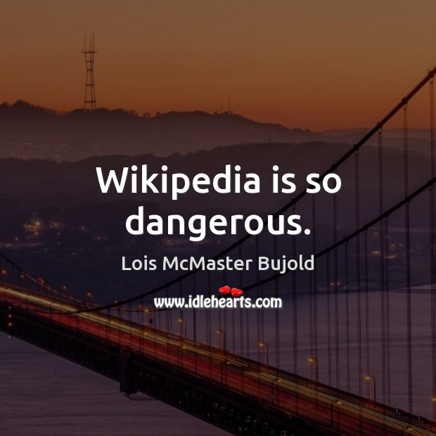 Wikipedia is so dangerous. Lois McMaster Bujold Picture Quote