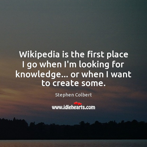 Wikipedia is the first place I go when I'm looking for knowledge… Stephen Colbert Picture Quote