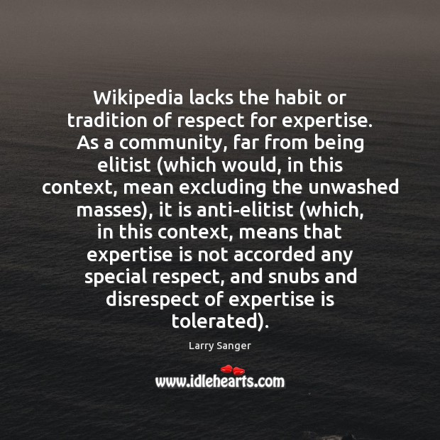 Wikipedia lacks the habit or tradition of respect for expertise. As a Image