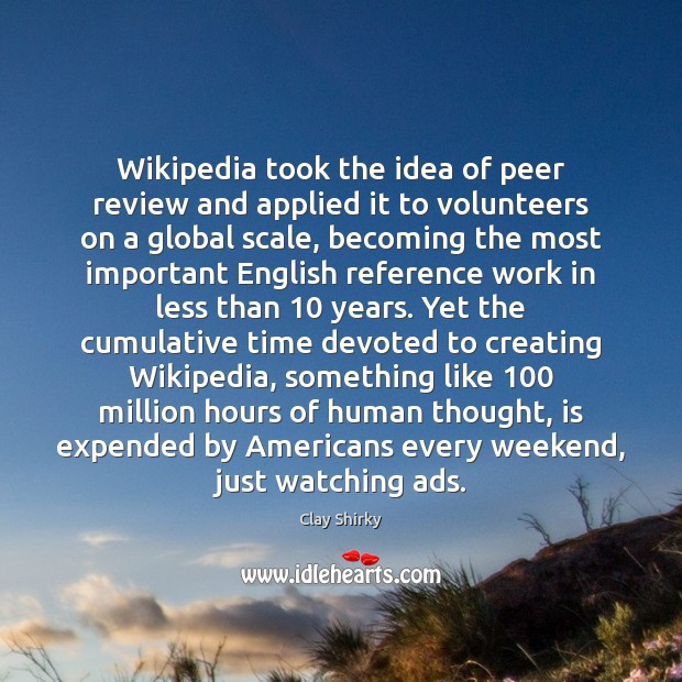 Wikipedia took the idea of peer review and applied it to
