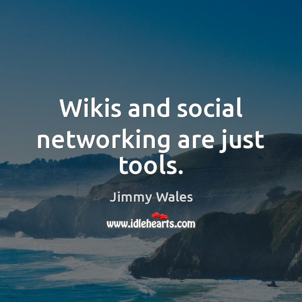 Wikis and social networking are just tools. Jimmy Wales Picture Quote