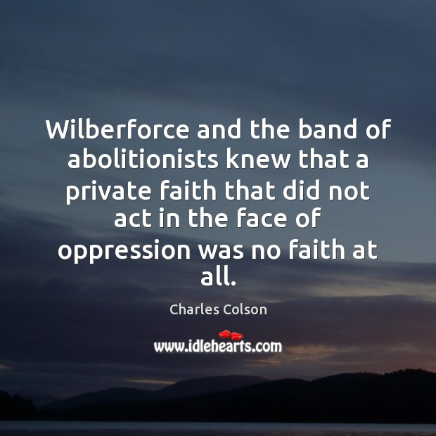 Wilberforce and the band of abolitionists knew that a private faith that Charles Colson Picture Quote