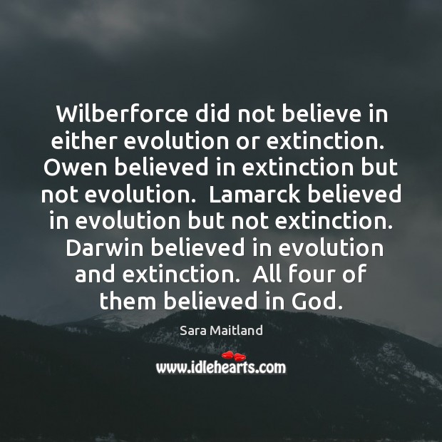 Wilberforce did not believe in either evolution or extinction.  Owen believed in Sara Maitland Picture Quote