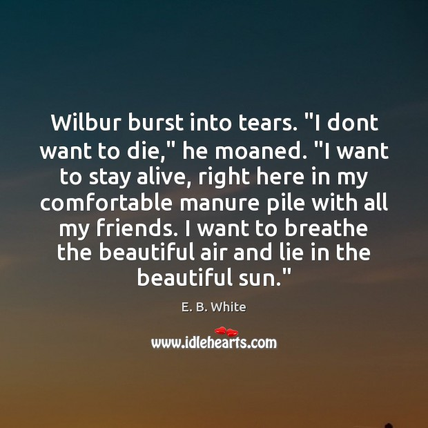 """Wilbur burst into tears. """"I dont want to die,"""" he moaned. """"I E. B. White Picture Quote"""
