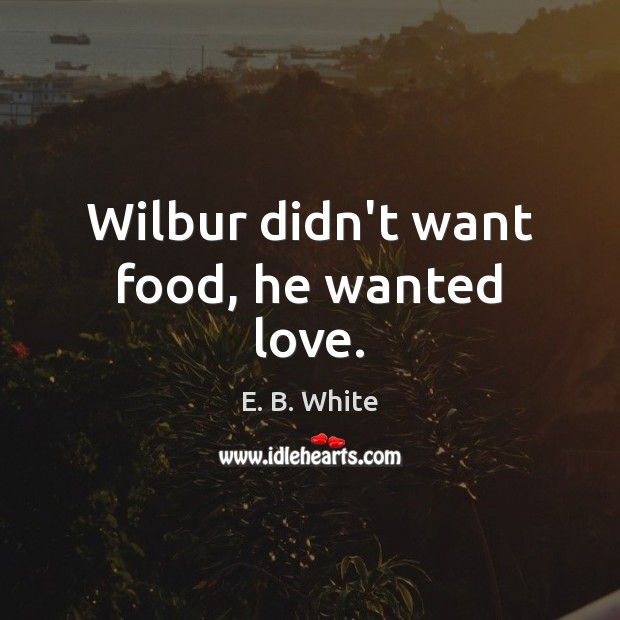 Wilbur didn't want food, he wanted love. E. B. White Picture Quote