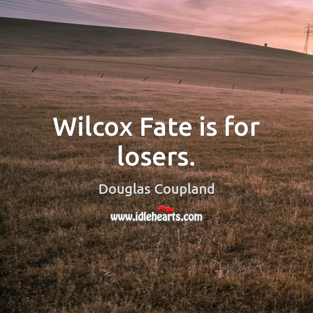 Image, Wilcox Fate is for losers.