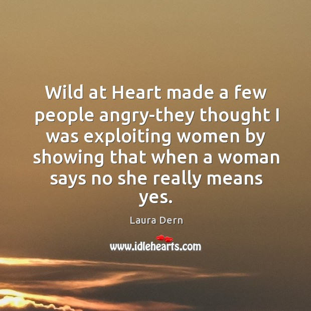 Wild at heart made a few people angry-they thought I was exploiting women by showing Image