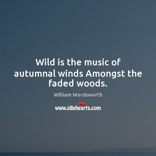 Wild is the music of autumnal winds Amongst the faded woods. William Wordsworth Picture Quote