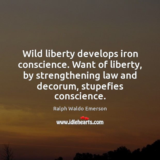 Wild liberty develops iron conscience. Want of liberty, by strengthening law and Image