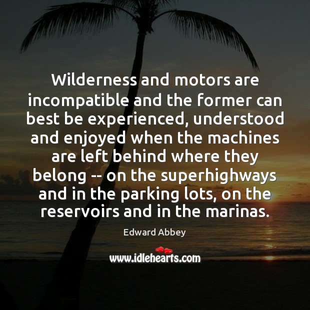 Wilderness and motors are incompatible and the former can best be experienced, Edward Abbey Picture Quote