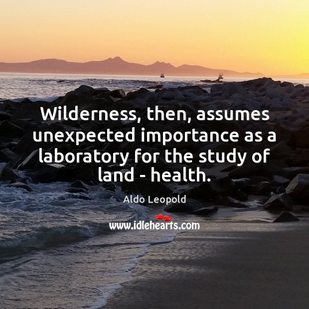 Wilderness, then, assumes unexpected importance as a laboratory for the study of Health Quotes Image