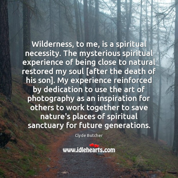 Wilderness, to me, is a spiritual necessity. The mysterious spiritual experience of Image